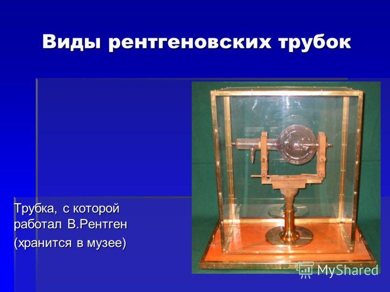 Виды рентгеновских трубок Трубка, с которой работал В.Рентген (хранится в музее)
