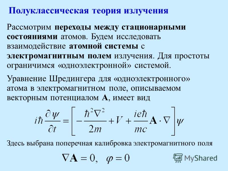 Рассмотрим переходы между стационарными состояниями атомов. Будем исследовать взаимодействие атомной системы с электромагнитным полем излучения. Для простоты ограничимся «одноэлектронной» системой. Уравнение Шредингера для «одноэлектронного» атома в