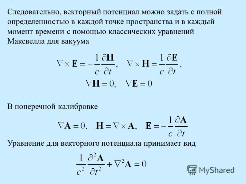 Следовательно, векторный потенциал можно задать с полной определенностью в каждой точке пространства и в каждый момент времени с помощью классических уравнений Максвелла для вакуума В поперечной калибровке Уравнение для векторного потенциала принимае