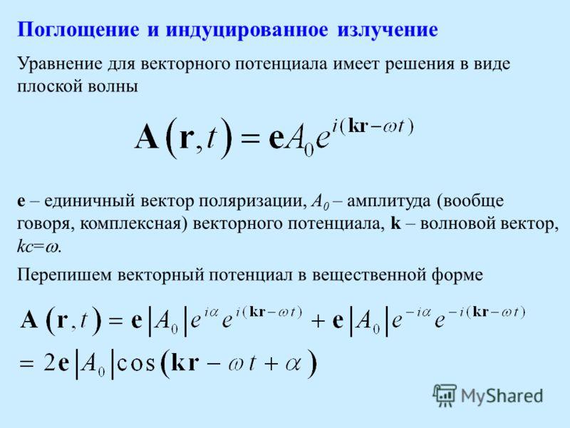 e – единичный вектор поляризации, A 0 – амплитуда (вообще говоря, комплексная) векторного потенциала, k – волновой вектор, kc=. Перепишем векторный потенциал в вещественной форме Поглощение и индуцированное излучение Уравнение для векторного потенциа