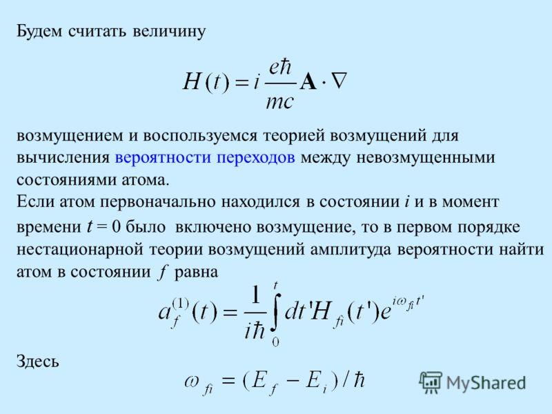 Будем считать величину возмущением и воспользуемся теорией возмущений для вычисления вероятности переходов между невозмущенными состояниями атома. Если атом первоначально находился в состоянии i и в момент времени t = 0 было включено возмущение, то в