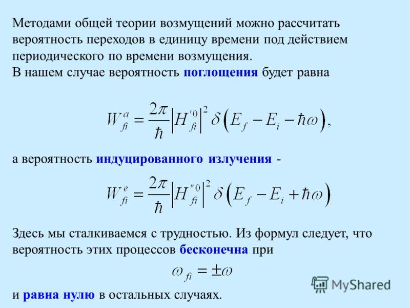 Методами общей теории возмущений можно рассчитать вероятность переходов в единицу времени под действием периодического по времени возмущения. В нашем случае вероятность поглощения будет равна а вероятность индуцированного излучения - Здесь мы сталкив