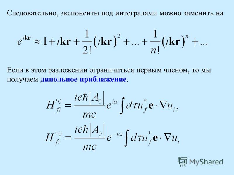 Следовательно, экспоненты под интегралами можно заменить на Если в этом разложении ограничиться первым членом, то мы получаем дипольное приближение.
