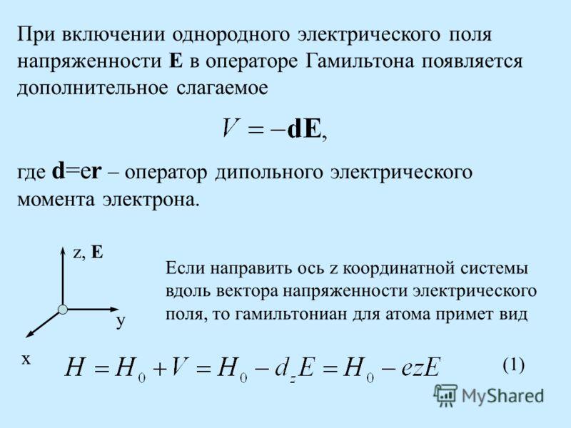 При включении однородного электрического поля напряженности E в операторе Гамильтона появляется дополнительное слагаемое где d=er – оператор дипольного электрического момента электрона. x y z, E Если направить ось z координатной системы вдоль вектора