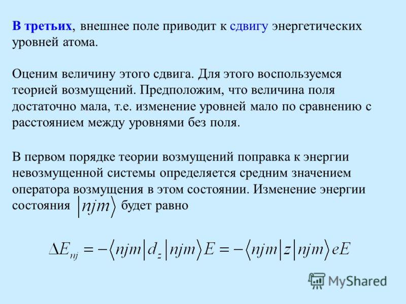 В третьих, внешнее поле приводит к сдвигу энергетических уровней атома. Оценим величину этого сдвига. Для этого воспользуемся теорией возмущений. Предположим, что величина поля достаточно мала, т.е. изменение уровней мало по сравнению с расстоянием м