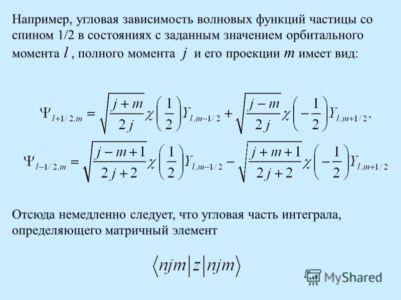 Например, угловая зависимость волновых функций частицы со спином 1/2 в состояниях с заданным значением орбитального момента l, полного момента j и его проекции m имеет вид: Отсюда немедленно следует, что угловая часть интеграла, определяющего матричн