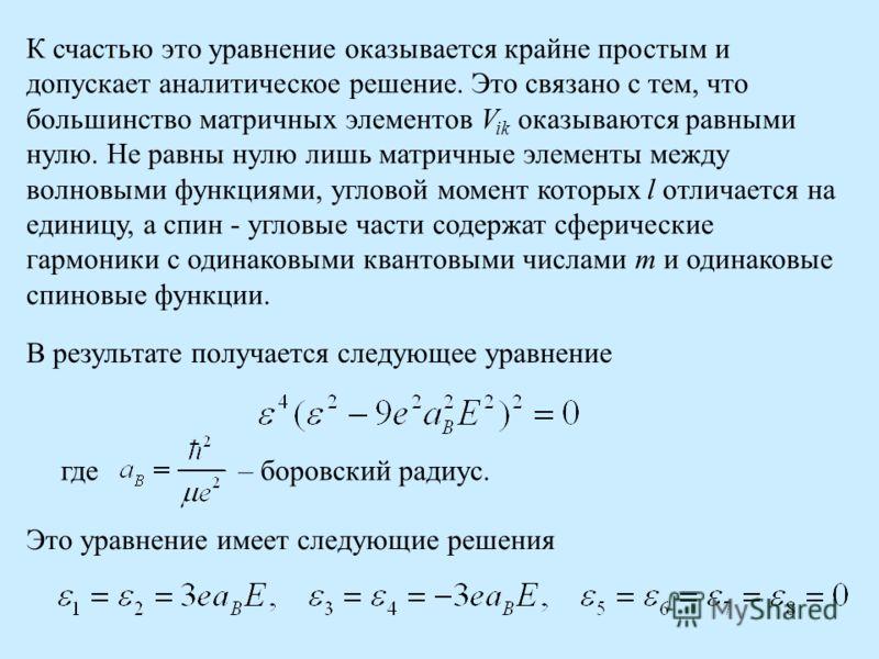 К счастью это уравнение оказывается крайне простым и допускает аналитическое решение. Это связано с тем, что большинство матричных элементов V ik оказываются равными нулю. Не равны нулю лишь матричные элементы между волновыми функциями, угловой момен