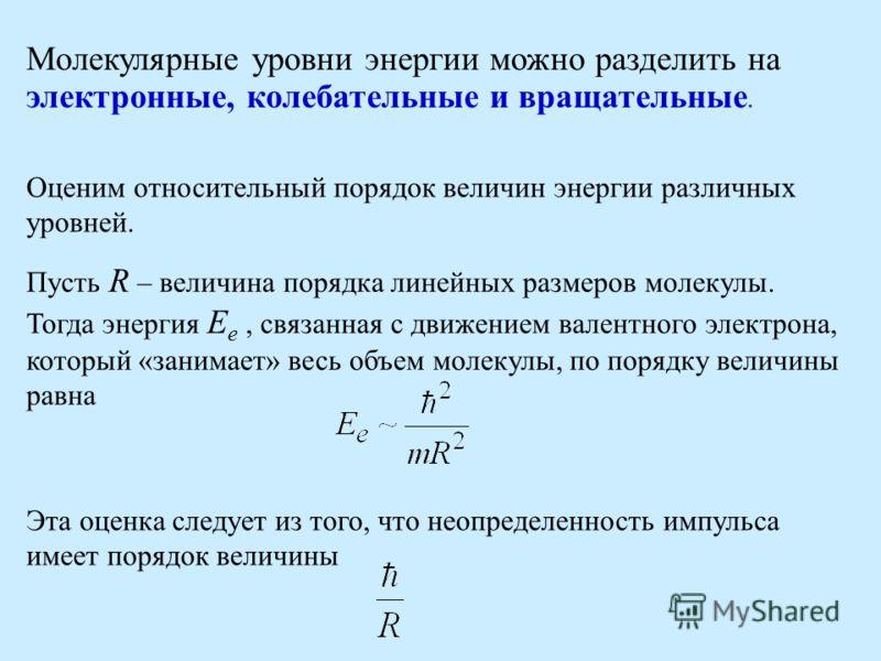 Молекулярные уровни энергии можно разделить на электронные, колебательные и вращательные. Оценим относительный порядок величин энергии различных уровней. Пусть R – величина порядка линейных размеров молекулы. Тогда энергия E e, связанная с движением