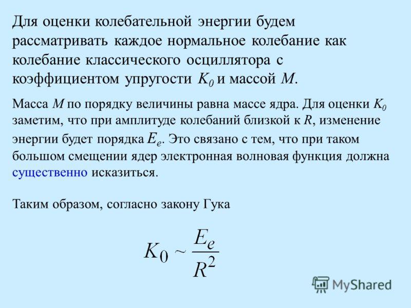 Для оценки колебательной энергии будем рассматривать каждое нормальное колебание как колебание классического осциллятора с коэффициентом упругости K 0 и массой М. Масса М по порядку величины равна массе ядра. Для оценки K 0 заметим, что при амплитуде