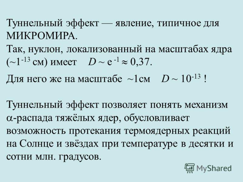 Туннельный эффект явление, типичное для МИКРОМИРА. Так, нуклон, локализованный на масштабах ядра (~1 -13 см) имеет D ~ e -1 0,37. Для него же на масштабе ~1см D ~ 10 -13 ! Туннельный эффект позволяет понять механизм -распада тяжёлых ядер, обусловлива
