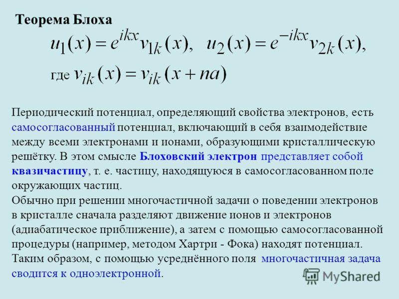 Теорема Блоха Периодический потенциал, определяющий свойства электронов, есть самосогласованный потенциал, включающий в себя взаимодействие между всеми электронами и ионами, образующими кристаллическую решётку. В этом смысле Блоховский электрон предс
