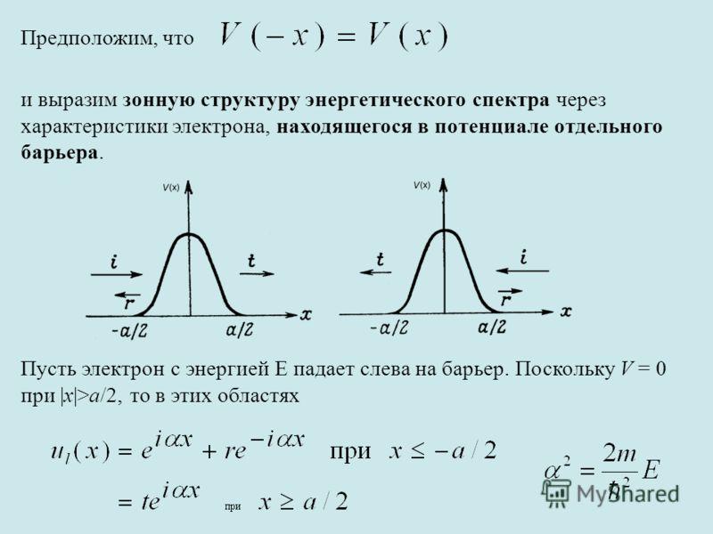Предположим, что и выразим зонную структуру энергетического спектра через характеристики электрона, находящегося в потенциале отдельного барьера. Пусть электрон с энергией E падает слева на барьер. Поскольку V = 0 при |x|>a/2, то в этих областях