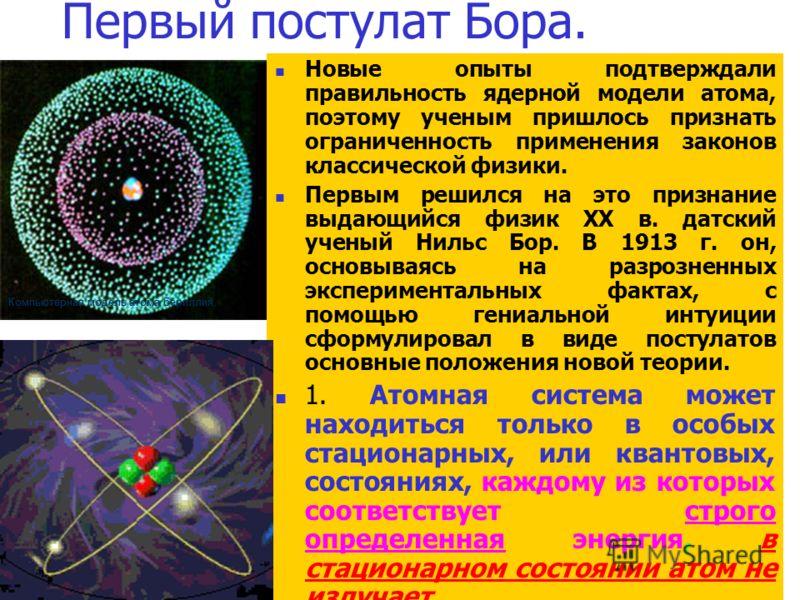 Первый постулат Бора. Новые опыты подтверждали правильность ядерной модели атома, поэтому ученым пришлось признать ограниченность применения законов классической физики. Первым решился на это признание выдающийся физик XX в. датский ученый Нильс Бор.