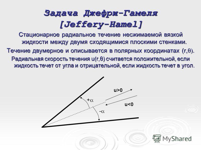 Задача Джефри-Гамеля [Jeffery-Hamel] Стационарное радиальное течение несжимаемой вязкой жидкости между двумя сходящимися плоскими стенками. Течение двумерное и описывается в полярных координатах (r Радиальная скорость течения u(r,θ) считается положит