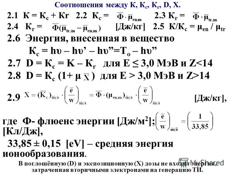 Соотношения между К, К с, К r, D, X. 2.1 К = К с + Кr 2.2 К с = 2.3 К r = 2.4 К r = [Дж/кг] 2.5 К/К с = μ еn / μ tr 2.6 Энергия, внесенная в вещество К с = hυ – hυ – hυ=T o – hυ 2.7 D = К с = K – К r для Е 3,0 МэВ и Z 3,0 МэВ и Z>14 2.9 [Дж/кг], где