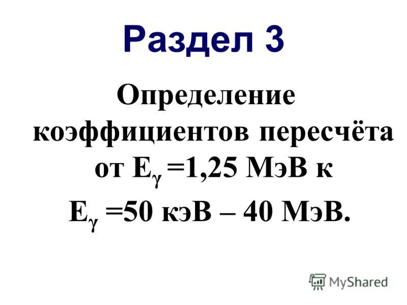 Раздел 3 Определение коэффициентов пересчёта от Е γ =1,25 МэВ к Е γ =50 кэВ – 40 МэВ.