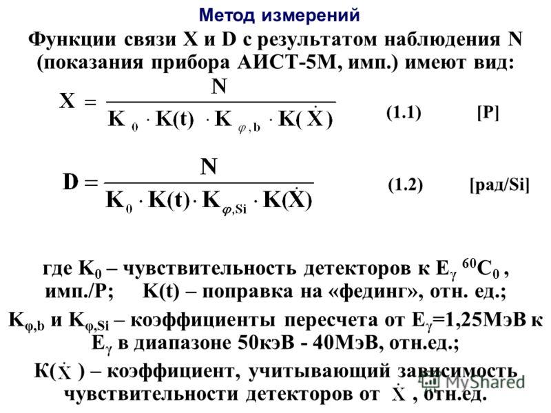 Метод измерений Функции связи Х и D с результатом наблюдения N (показания прибора АИСТ-5М, имп.) имеют вид: (1.1) [P] (1.2) [рад/Si] где K 0 – чувствительность детекторов к Е γ 60 С 0, имп./Р; K(t) – поправка на «фединг», отн. ед.; K φ,b и K φ,Si – к