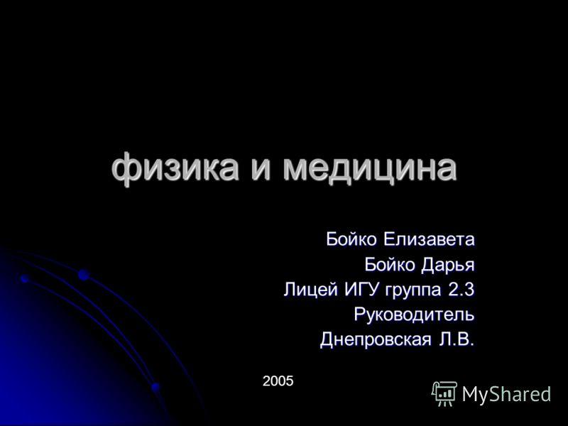 физика и медицина Бойко Елизавета Бойко Дарья Лицей ИГУ группа 2.3 Руководитель Днепровская Л.В. 2005