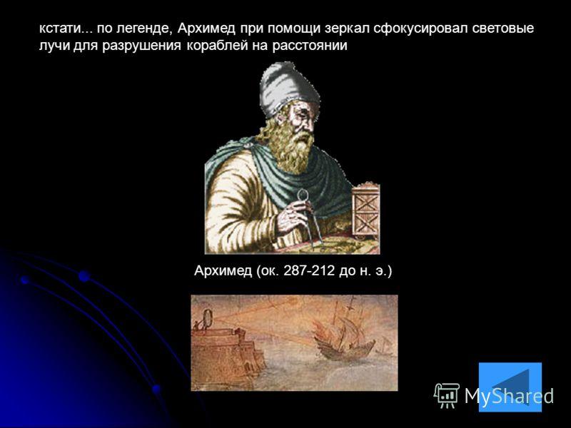 спасибо за внимание Архимед (ок. 287-212 до н. э.) кстати... по легенде, Архимед при помощи зеркал сфокусировал световые лучи для разрушения кораблей на расстоянии