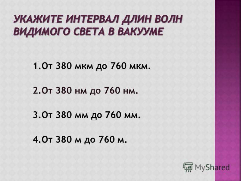 1.От 380 мкм до 760 мкм. 2.От 380 нм до 760 нм. 3.От 380 мм до 760 мм. 4.От 380 м до 760 м.