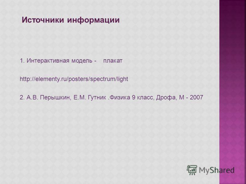 Источники информации 1. Интерактивная модель - плакат http://elementy.ru/posters/spectrum/light 2. А.В. Перышкин, Е.М. Гутник.Физика 9 класс, Дрофа, М - 2007