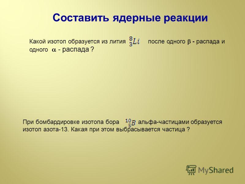 Составить ядерные реакции Какой изотоп образуется из лития после одного - распада и одного - распада ? При бомбардировке изотопа бора альфа-частицами образуется изотоп азота-13. Какая при этом выбрасывается частица ?