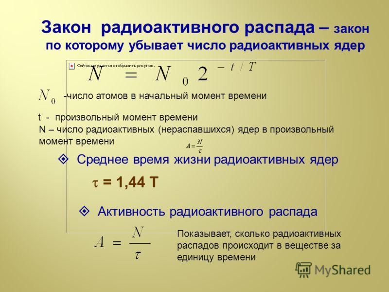 Закон радиоактивного распада – закон по которому убывает число радиоактивных ядер -число атомов в начальный момент времени t - произвольный момент времени N – число радиоактивных (нераспавшихся) ядер в произвольный момент времени Среднее время жизни