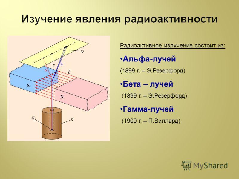 Радиоактивное излучение состоит из: Альфа-лучей (1899 г. – Э.Резерфорд) Бета – лучей (1899 г. – Э.Резерфорд) Гамма-лучей (1900 г. – П.Виллард)