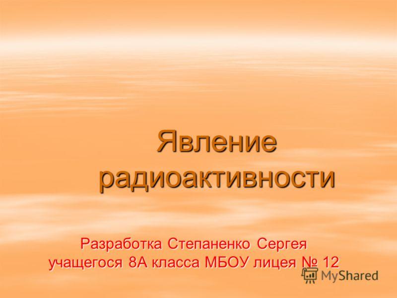 Явление радиоактивности Разработка Степаненко Сергея учащегося 8А класса МБОУ лицея 12