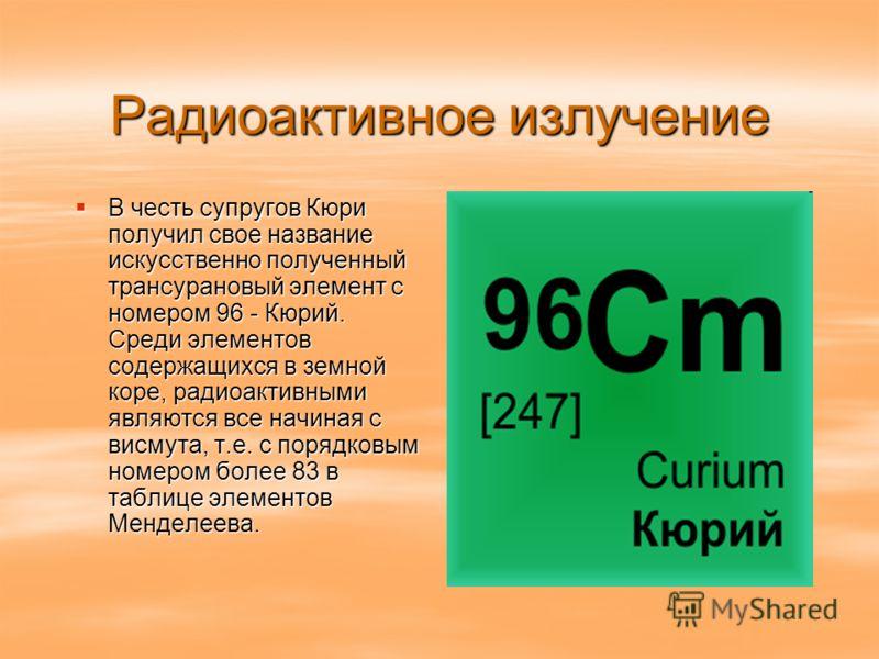 Радиоактивное излучение В честь супругов Кюри получил свое название искусственно полученный трансурановый элемент с номером 96 - Кюрий. Среди элементов содержащихся в земной коре, радиоактивными являются все начиная с висмута, т.е. с порядковым номер