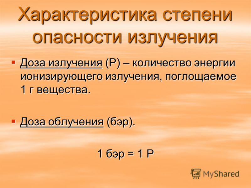 Характеристика степени опасности излучения Доза излучения (Р) – количество энергии ионизирующего излучения, поглощаемое 1 г вещества. Доза излучения (Р) – количество энергии ионизирующего излучения, поглощаемое 1 г вещества. Доза облучения (бэр). Доз