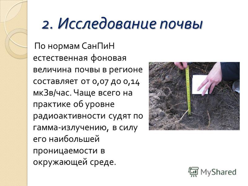 2. Исследование почвы По нормам СанПиН естественная фоновая величина почвы в регионе составляет от 0,07 до 0,14 мкЗв / час. Чаще всего на практике об уровне радиоактивности судят по гамма - излучению, в силу его наибольшей проницаемости в окружающей