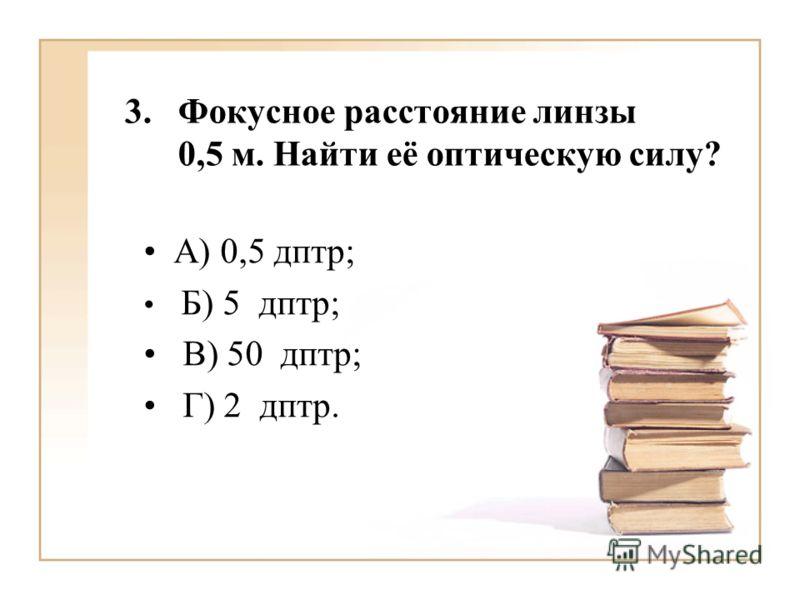 3.Фокусное расстояние линзы 0,5 м. Найти её оптическую силу? А) 0,5 дптр; Б) 5 дптр; В) 50 дптр; Г) 2 дптр.