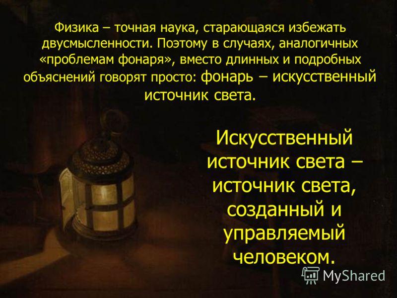 Является ли источником света фонарь? когда он «включен», фонарь – источник света, так как он будет освещать пустую тёмную комнату; если фонарь «выключен» (пустая тёмная комната остаётся тёмной), то в этом случае фонарь не будет источником света.