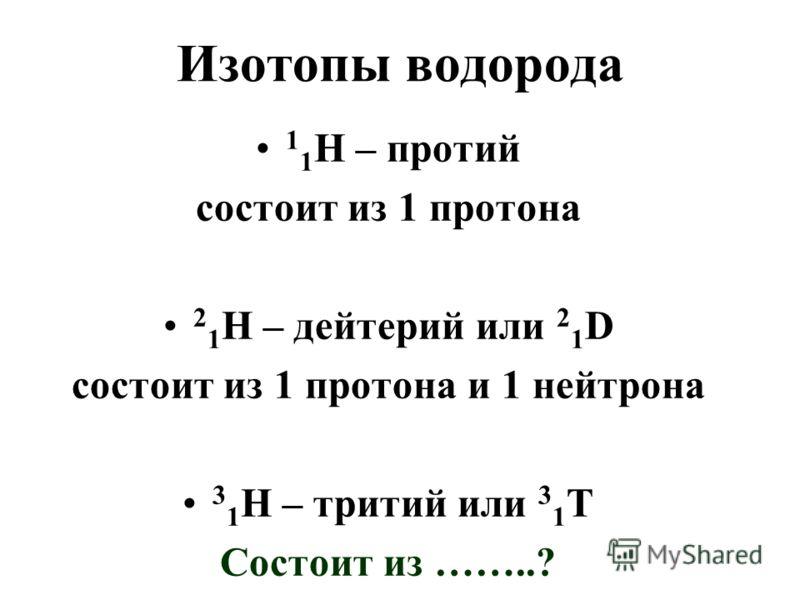 Изотопы водорода 1 1 Н – протий состоит из 1 протона 2 1 Н – дейтерий или 2 1 D состоит из 1 протона и 1 нейтрона 3 1 Н – тритий или 3 1 Т Состоит из ……..?