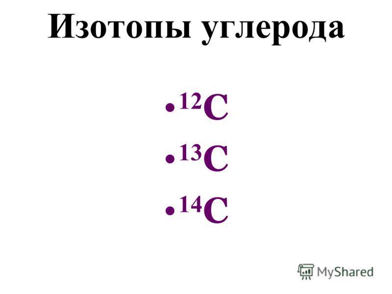 Изотопы углерода 12 C 13 C 14 C