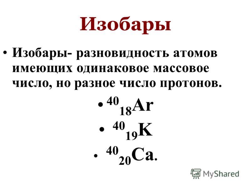 Изобары Изобары- разновидность атомов имеющих одинаковое массовое число, но разное число протонов. 40 18 Ar 40 19 K 40 20 Ca.