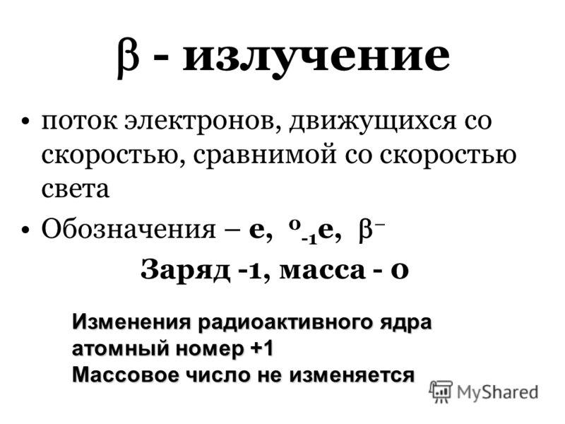 - излучение поток электронов, движущихся со скоростью, сравнимой со скоростью света Обозначения – е, 0 -1 е, Заряд -1, масса - 0 Изменения радиоактивного ядра атомный номер +1 Массовое число не изменяется