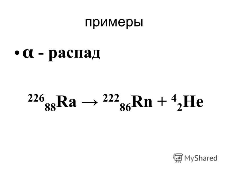 примеры α - распад 226 88 Ra 222 86 Rn + 4 2 He