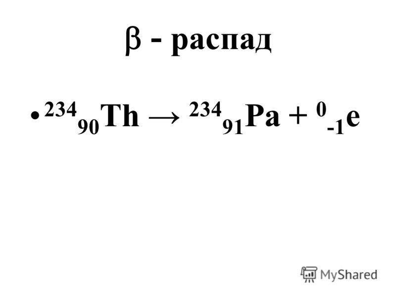 - распад 234 90 Th 234 91 Pa + 0 -1 e