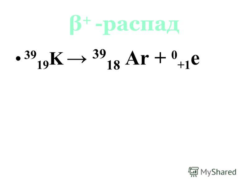 β + -распад 39 19 K 39 18 Ar + 0 +1 e