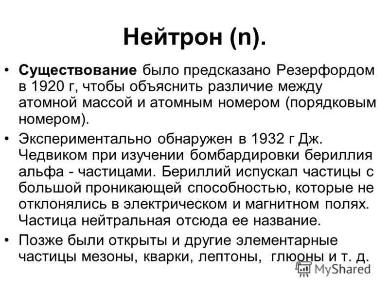 Нейтрон (n). Существование было предсказано Резерфордом в 1920 г, чтобы объяснить различие между атомной массой и атомным номером (порядковым номером). Экспериментально обнаружен в 1932 г Дж. Чедвиком при изучении бомбардировки бериллия альфа - части