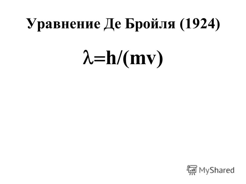 Уравнение Де Бройля (1924) h/(mv)