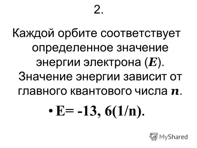 2. Каждой орбите соответствует определенное значение энергии электрона ( Е ). Значение энергии зависит от главного квантового числа n. E= -13, 6(1/n).