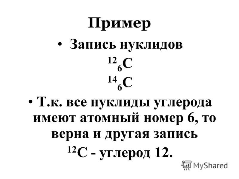 Пример Запись нуклидов 12 6 С 14 6 С Т.к. все нуклиды углерода имеют атомный номер 6, то верна и другая запись 12 С - углерод 12.