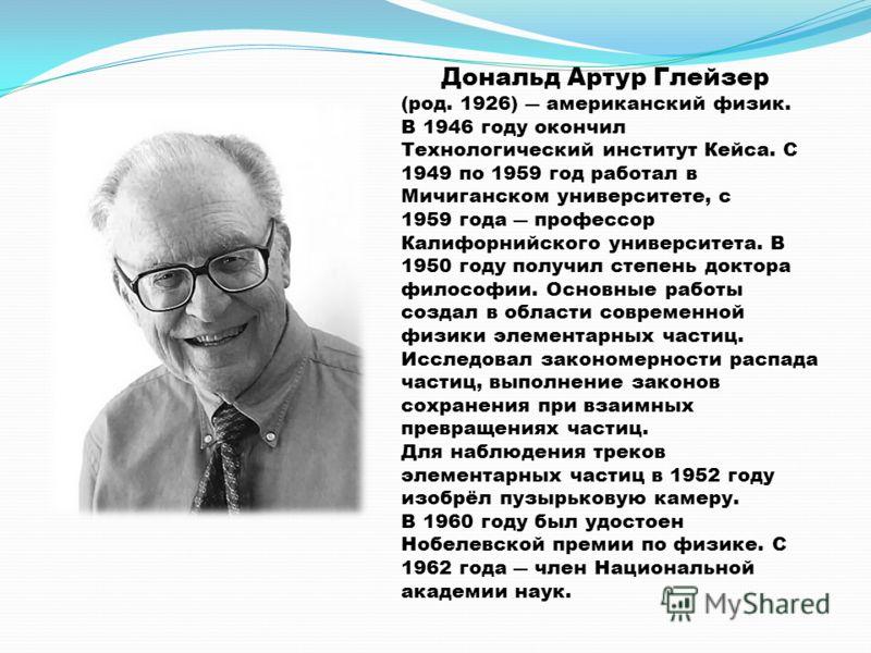 Дональд Артур Глейзер (род. 1926) американский физик. В 1946 году окончил Технологический институт Кейса. С 1949 по 1959 год работал в Мичиганском университете, с 1959 года профессор Калифорнийского университета. В 1950 году получил степень доктора ф