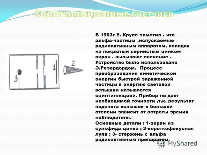 В 1903г У. Крупе заметил, что альфа-частицы,испускаемые радиоактивным аппаратом, попадая на покрытый сернистым цинком экран, вызывают свечение. Устройство было использовано Э.Резердордом. Процесс преобразования кинетической энергии быстрой заряженной