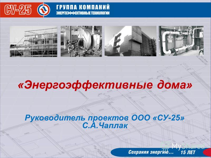 «Энергоэффективные дома» Руководитель проектов ООО «СУ-25» С.А.Чаплак