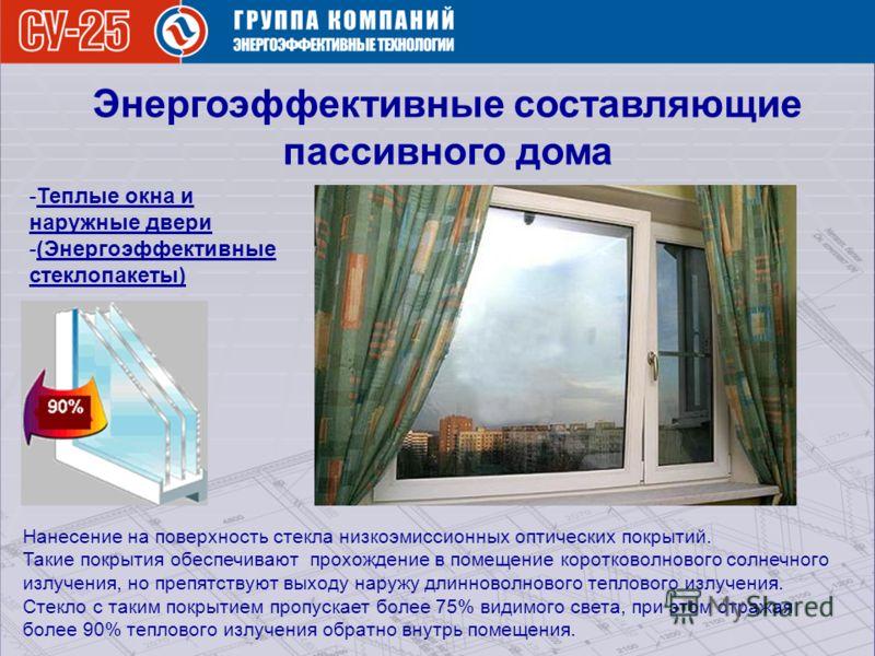 Энергоэффективные составляющие пассивного дома -Теплые окна и наружные двери -(Энергоэффективные стеклопакеты) Нанесение на поверхность стекла низкоэмиссионных оптических покрытий. Такие покрытия обеспечивают прохождение в помещение коротковолнового
