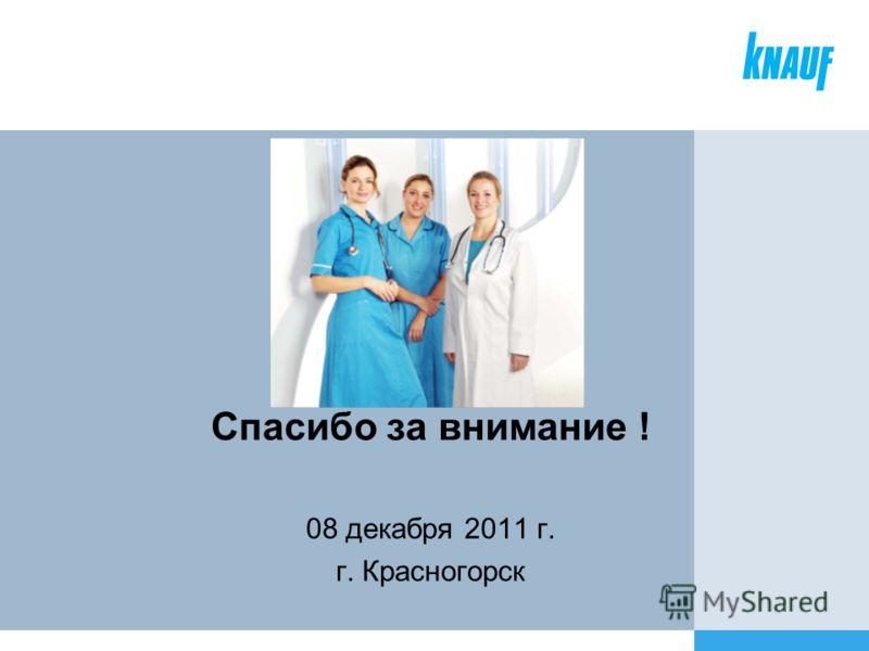 Спасибо за внимание ! 08 декабря 2011 г. г. Красногорск